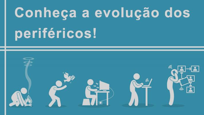 Conheça a evolução dos periféricos!